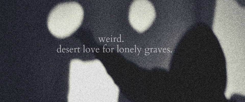 Weird - Desert love for lonely graves